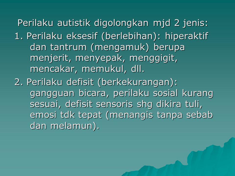 Perilaku autistik digolongkan mjd 2 jenis: Perilaku autistik digolongkan mjd 2 jenis: 1. Perilaku eksesif (berlebihan): hiperaktif dan tantrum (mengam