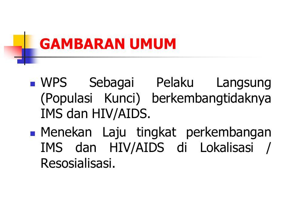 GAMBARAN UMUM WPS Sebagai Pelaku Langsung (Populasi Kunci) berkembangtidaknya IMS dan HIV/AIDS. Menekan Laju tingkat perkembangan IMS dan HIV/AIDS di