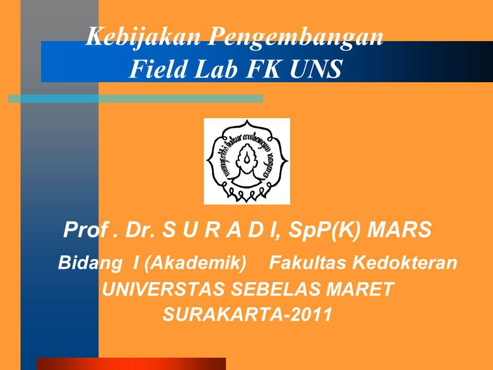 Kebijakan Pengembangan Field Lab FK UNS Prof. Dr. S U R A D I, SpP(K) MARS Bidang I (Akademik) Fakultas Kedokteran UNIVERSTAS SEBELAS MARET SURAKARTA-