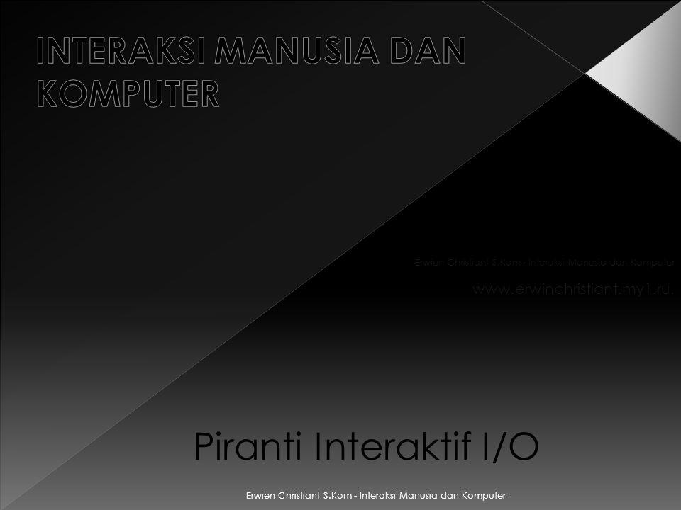 Piranti Interaktif I/O Erwien Christiant S.Kom - Interaksi Manusia dan Komputer www.erwinchristiant.my1.ru.