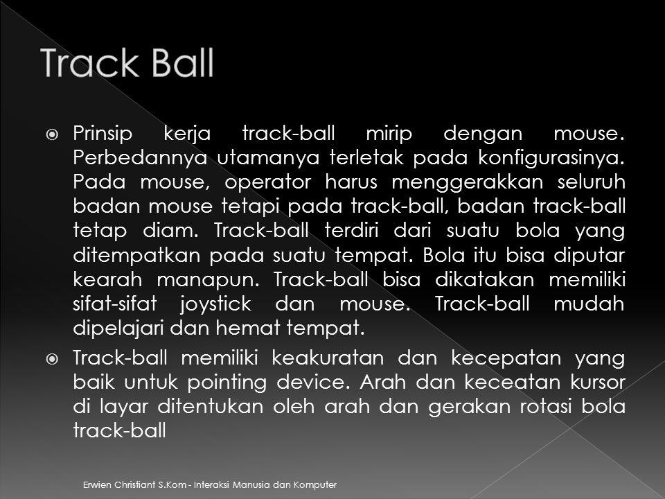 Erwien Christiant S.Kom - Interaksi Manusia dan Komputer  Prinsip kerja track-ball mirip dengan mouse. Perbedannya utamanya terletak pada konfigurasi