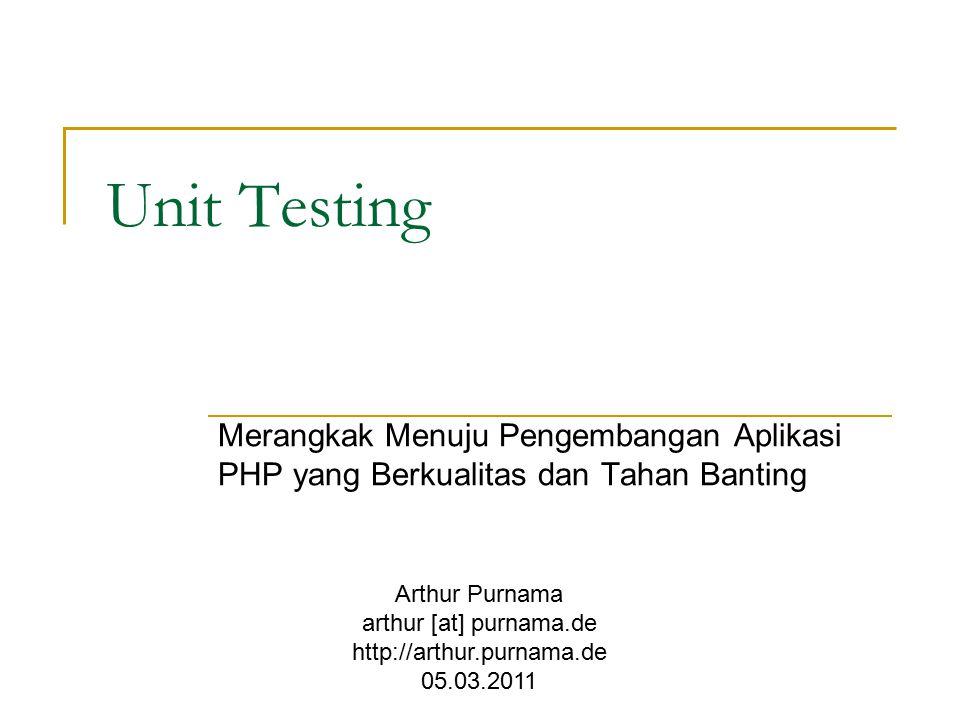 Unit Testing Merangkak Menuju Pengembangan Aplikasi PHP yang Berkualitas dan Tahan Banting Arthur Purnama arthur [at] purnama.de http://arthur.purnama.de 05.03.2011