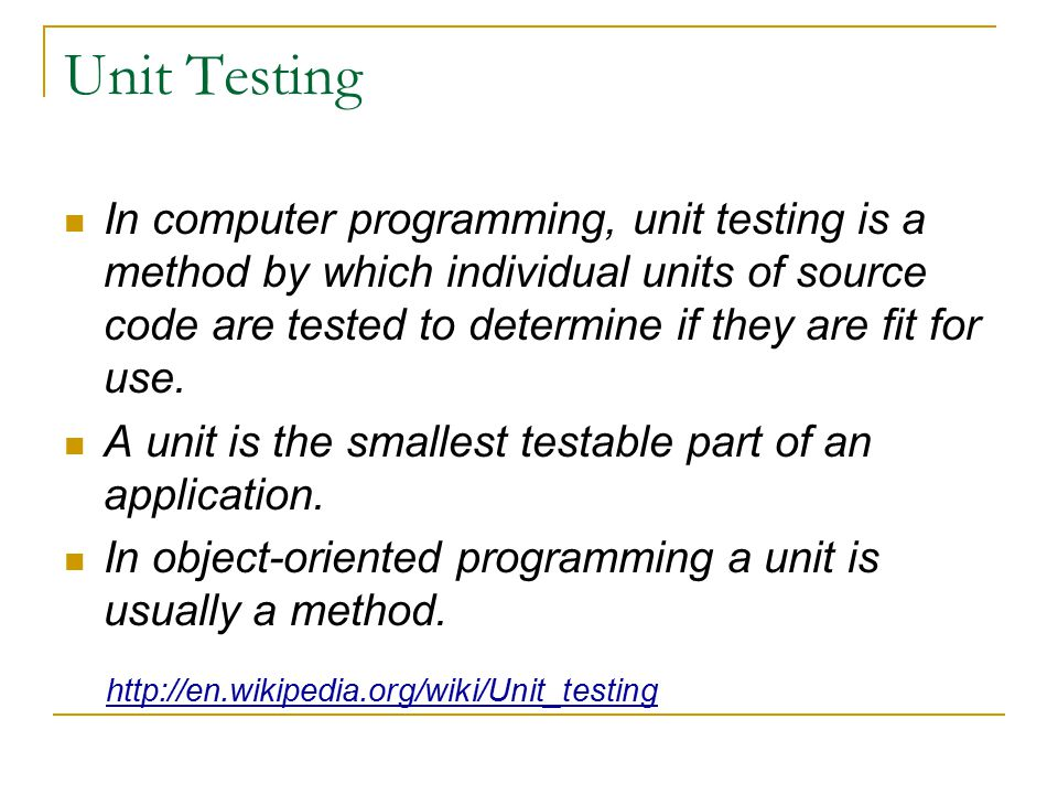 Unit Testing In computer programming, unit testing is a method by which individual units of source code are tested to determine if they are fit for use.