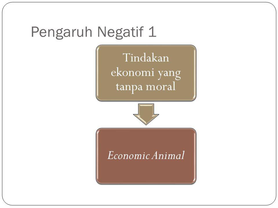 Pengaruh Negatif 1 Tindakan ekonomi yang tanpa moral Economic Animal