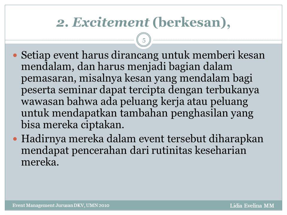 Lidia Evelina MM Event Management Jurusan DKV, UMN 2010 5 2. Excitement (berkesan), Setiap event harus dirancang untuk memberi kesan mendalam, dan har