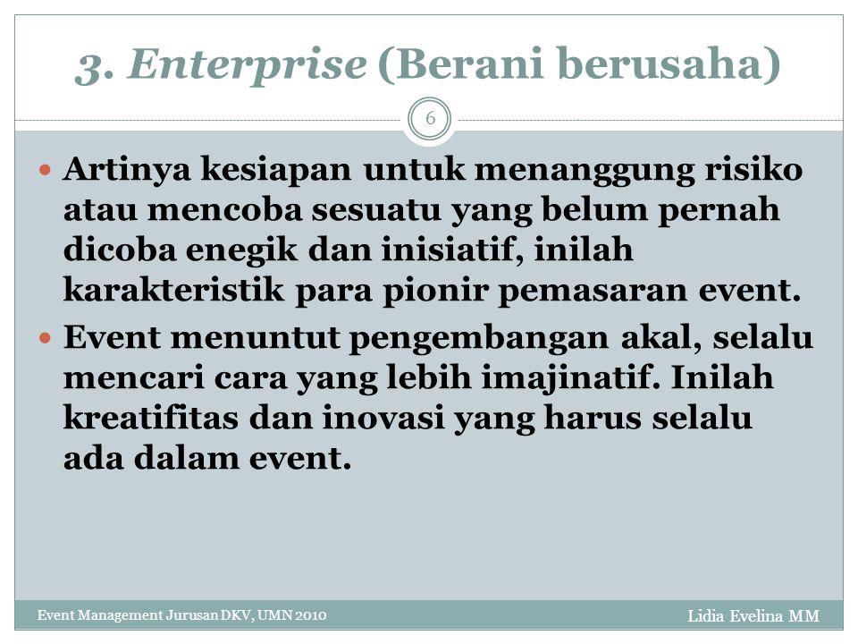 Lidia Evelina MM Event Management Jurusan DKV, UMN 2010 6 3. Enterprise (Berani berusaha) Artinya kesiapan untuk menanggung risiko atau mencoba sesuat