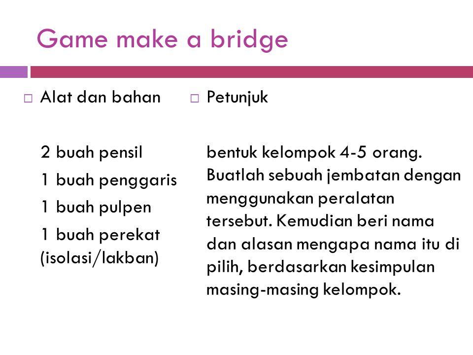 Game make a bridge  Alat dan bahan 2 buah pensil 1 buah penggaris 1 buah pulpen 1 buah perekat (isolasi/lakban)  Petunjuk bentuk kelompok 4-5 orang.