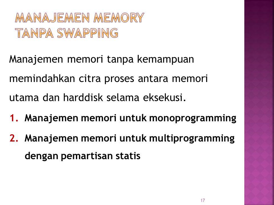 17 Manajemen memori tanpa kemampuan memindahkan citra proses antara memori utama dan harddisk selama eksekusi. 1.Manajemen memori untuk monoprogrammin
