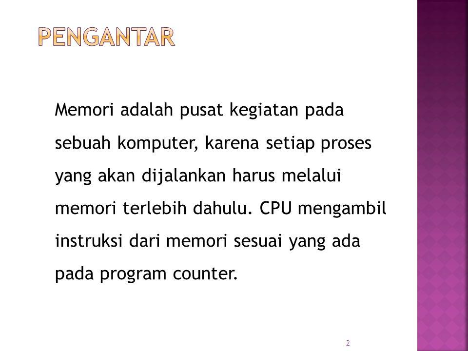 2 Memori adalah pusat kegiatan pada sebuah komputer, karena setiap proses yang akan dijalankan harus melalui memori terlebih dahulu. CPU mengambil ins