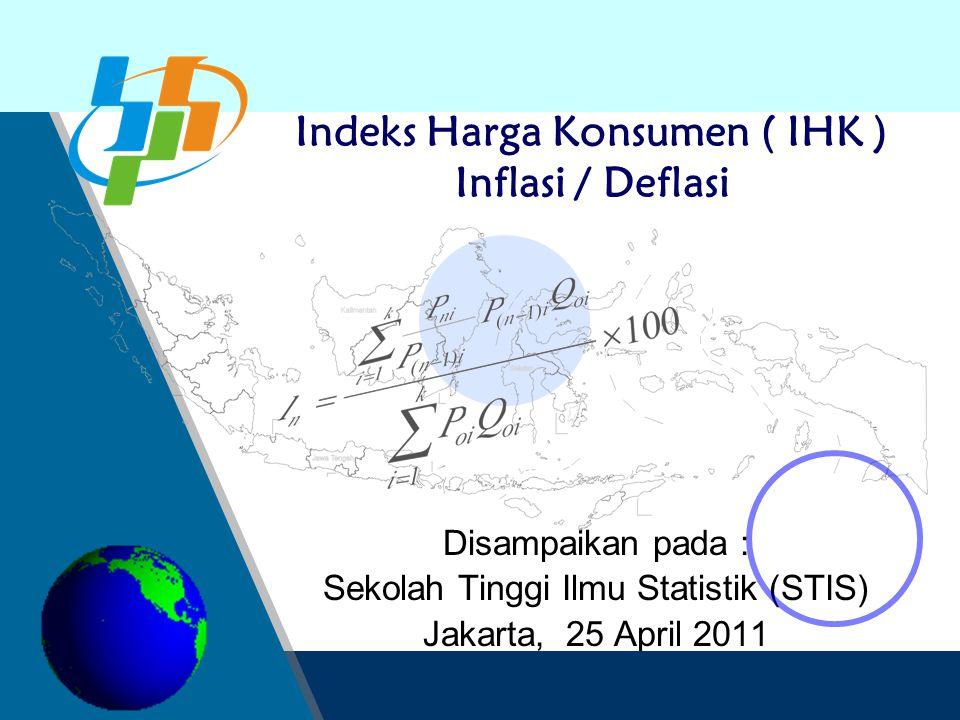Disampaikan pada : Sekolah Tinggi Ilmu Statistik (STIS) Jakarta, 25 April 2011 Indeks Harga Konsumen ( IHK ) Inflasi / Deflasi