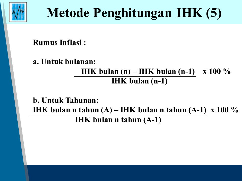 Rumus Inflasi : a. Untuk bulanan: IHK bulan (n) – IHK bulan (n-1) x 100 % IHK bulan (n-1) b. Untuk Tahunan: IHK bulan n tahun (A) – IHK bulan n tahun