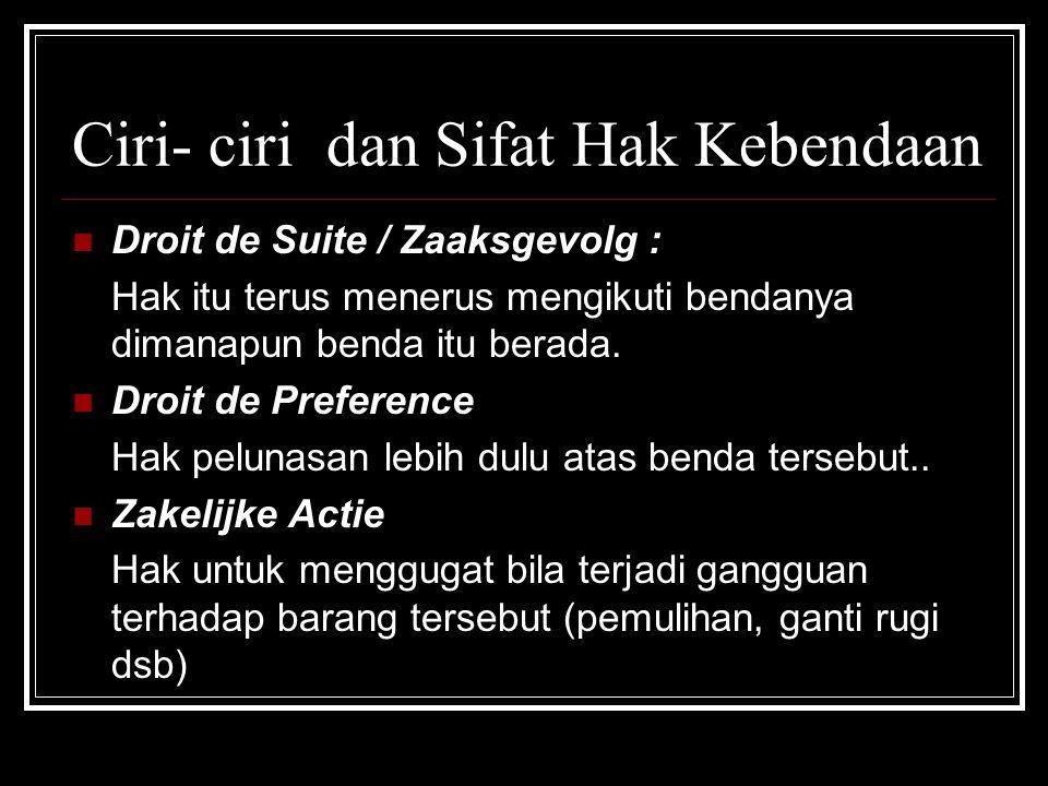 Ciri- ciri dan Sifat Hak Kebendaan Droit de Suite / Zaaksgevolg : Hak itu terus menerus mengikuti bendanya dimanapun benda itu berada. Droit de Prefer