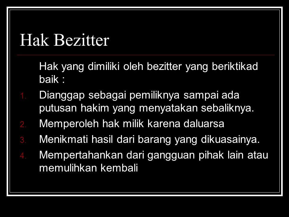 Hak Bezitter Hak yang dimiliki oleh bezitter yang beriktikad baik : 1. Dianggap sebagai pemiliknya sampai ada putusan hakim yang menyatakan sebaliknya