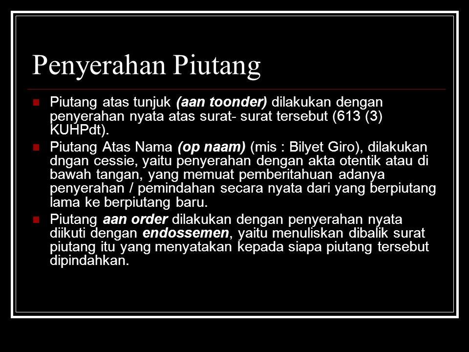Penyerahan Piutang Piutang atas tunjuk (aan toonder) dilakukan dengan penyerahan nyata atas surat- surat tersebut (613 (3) KUHPdt). Piutang Atas Nama