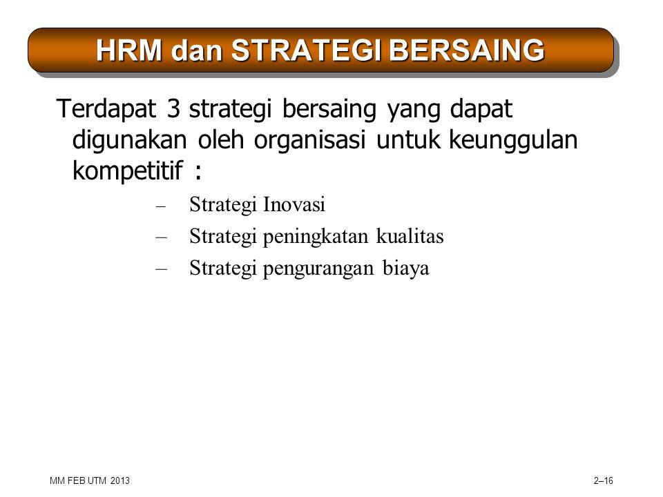 MM FEB UTM 2013 2–16 HRM dan STRATEGI BERSAING Terdapat 3 strategi bersaing yang dapat digunakan oleh organisasi untuk keunggulan kompetitif : – Strategi Inovasi – Strategi peningkatan kualitas – Strategi pengurangan biaya