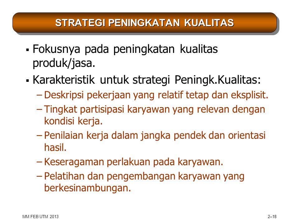 MM FEB UTM 2013 2–18 STRATEGI PENINGKATAN KUALITAS  Fokusnya pada peningkatan kualitas produk/jasa.