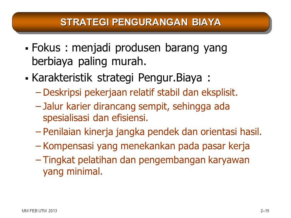 MM FEB UTM 2013 2–19 STRATEGI PENGURANGAN BIAYA  Fokus : menjadi produsen barang yang berbiaya paling murah.