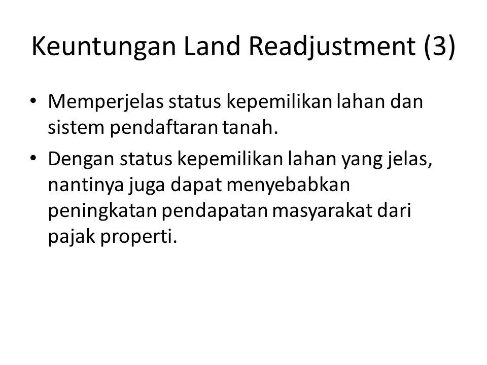 Keuntungan Land Readjustment (3) Memperjelas status kepemilikan lahan dan sistem pendaftaran tanah. Dengan status kepemilikan lahan yang jelas, nantin