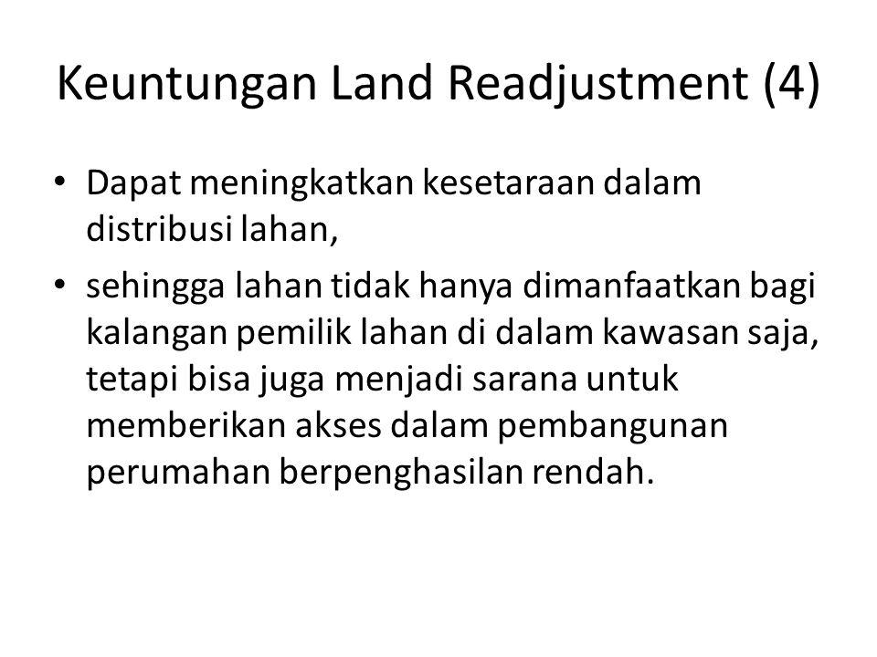 Keuntungan Land Readjustment (4) Dapat meningkatkan kesetaraan dalam distribusi lahan, sehingga lahan tidak hanya dimanfaatkan bagi kalangan pemilik l