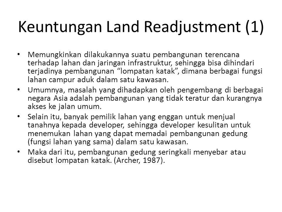 Keuntungan Land Readjustment (1) Memungkinkan dilakukannya suatu pembangunan terencana terhadap lahan dan jaringan infrastruktur, sehingga bisa dihind