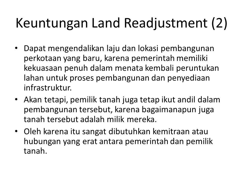 Keuntungan Land Readjustment (2) Dapat mengendalikan laju dan lokasi pembangunan perkotaan yang baru, karena pemerintah memiliki kekuasaan penuh dalam