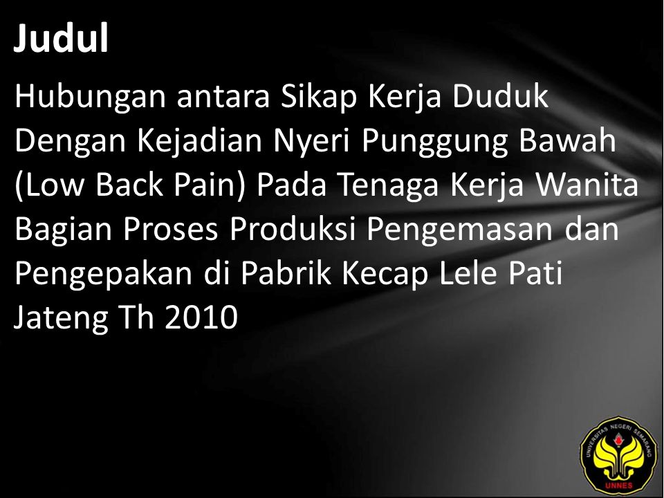 Judul Hubungan antara Sikap Kerja Duduk Dengan Kejadian Nyeri Punggung Bawah (Low Back Pain) Pada Tenaga Kerja Wanita Bagian Proses Produksi Pengemasan dan Pengepakan di Pabrik Kecap Lele Pati Jateng Th 2010