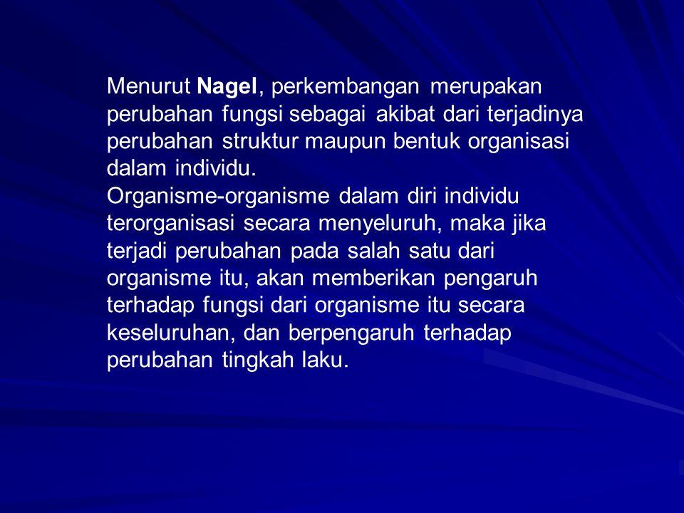 Menurut Nagel, perkembangan merupakan perubahan fungsi sebagai akibat dari terjadinya perubahan struktur maupun bentuk organisasi dalam individu. Orga