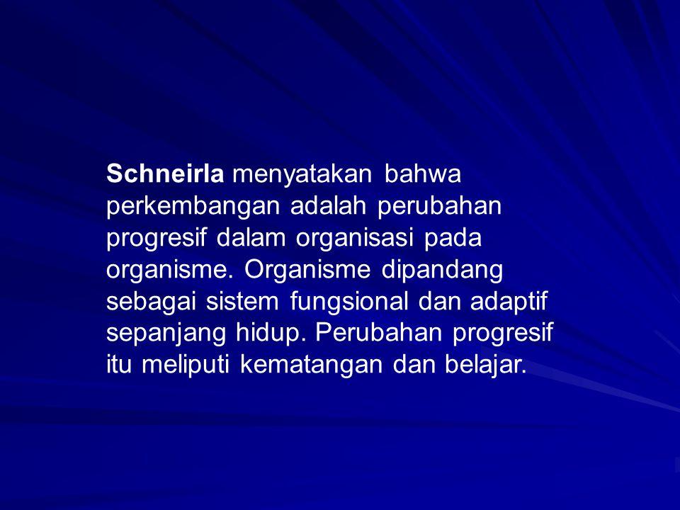 Schneirla menyatakan bahwa perkembangan adalah perubahan progresif dalam organisasi pada organisme. Organisme dipandang sebagai sistem fungsional dan