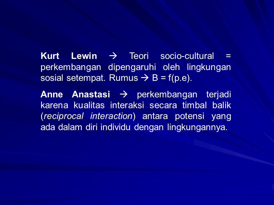 Kurt Lewin  Teori socio-cultural = perkembangan dipengaruhi oleh lingkungan sosial setempat. Rumus  B = f(p.e). Anne Anastasi  perkembangan terjadi