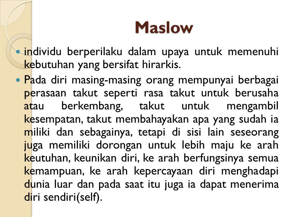 Maslow individu berperilaku dalam upaya untuk memenuhi kebutuhan yang bersifat hirarkis. Pada diri masing-masing orang mempunyai berbagai perasaan tak