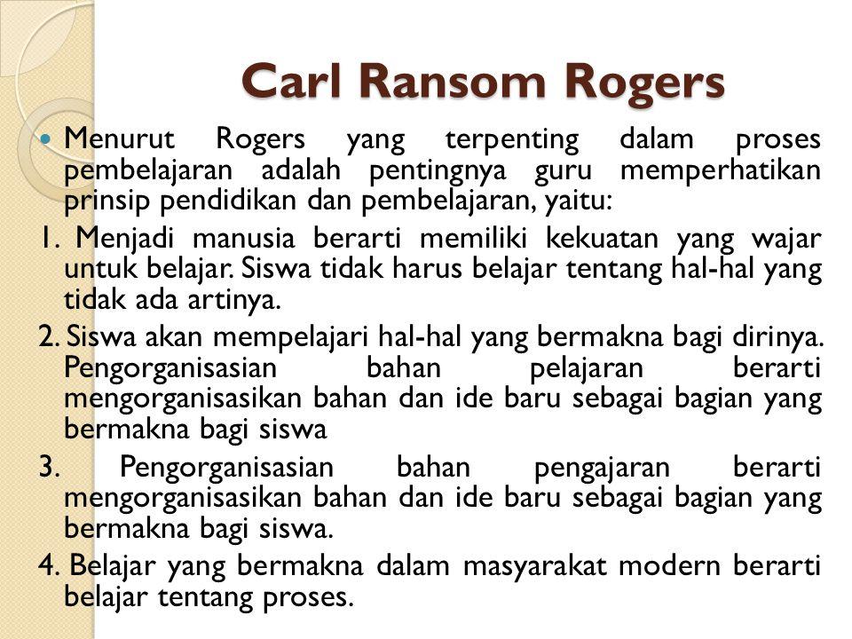 Carl Ransom Rogers Menurut Rogers yang terpenting dalam proses pembelajaran adalah pentingnya guru memperhatikan prinsip pendidikan dan pembelajaran,