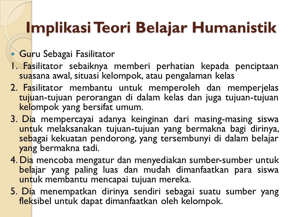 Implikasi Teori Belajar Humanistik Guru Sebagai Fasilitator 1. Fasilitator sebaiknya memberi perhatian kepada penciptaan suasana awal, situasi kelompo