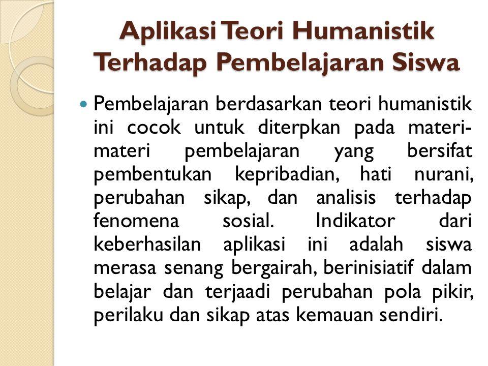 Aplikasi Teori Humanistik Terhadap Pembelajaran Siswa Pembelajaran berdasarkan teori humanistik ini cocok untuk diterpkan pada materi- materi pembelaj