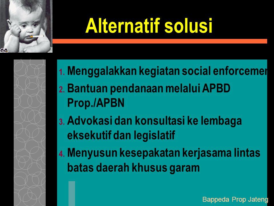 Alternatif solusi 1. Menggalakkan kegiatan social enforcement 2. Bantuan pendanaan melalui APBD Prop./APBN 3. Advokasi dan konsultasi ke lembaga eksek