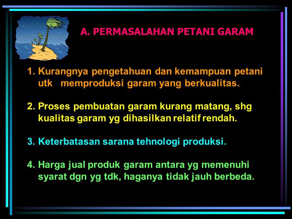 A. PERMASALAHAN PETANI GARAM 1.Kurangnya pengetahuan dan kemampuan petani utk memproduksi garam yang berkualitas. 2.Proses pembuatan garam kurang mata