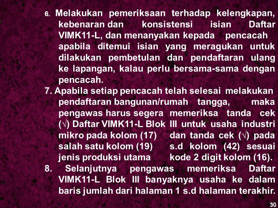 30 6. Melakukan pemeriksaan terhadap kelengkapan, kebenaran dan konsistensi isian Daftar VIMK11-L, dan menanyakan kepada pencacah apabila ditemui isia