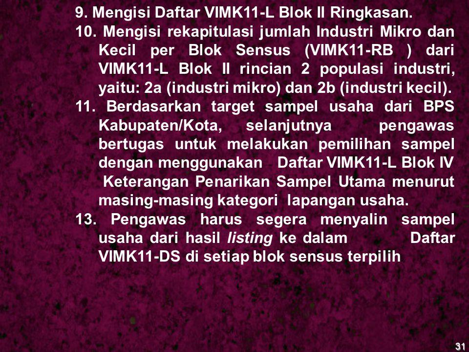 31 9. Mengisi Daftar VIMK11-L Blok II Ringkasan. 10. Mengisi rekapitulasi jumlah Industri Mikro dan Kecil per Blok Sensus (VIMK11-RB ) dari VIMK11-L B