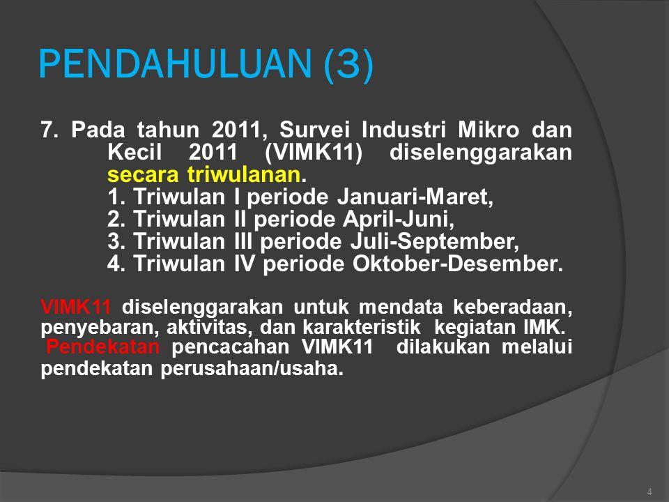 PENDAHULUAN (3) 7. Pada tahun 2011, Survei Industri Mikro dan Kecil 2011 (VIMK11) diselenggarakan secara triwulanan. 1. Triwulan I periode Januari-Mar