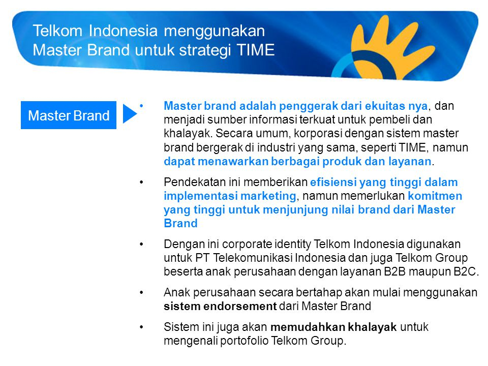 18 Portofolio Brand Telkom Group berdasarkan TIME Non-exhaustive Corporate Name T.I.M.E Master Brand Telkom Indonesia Corporate Brand Product/Service Brands TelecommunicationsInformationMediaEdutainment IPTV