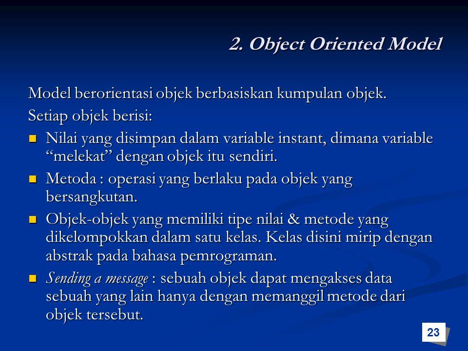 2. Object Oriented Model Model berorientasi objek berbasiskan kumpulan objek. Setiap objek berisi: Nilai yang disimpan dalam variable instant, dimana