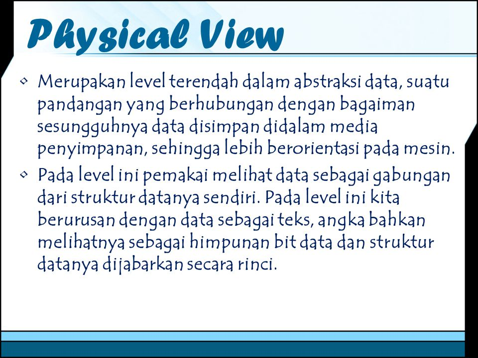 Physical View Merupakan level terendah dalam abstraksi data, suatu pandangan yang berhubungan dengan bagaiman sesungguhnya data disimpan didalam media penyimpanan, sehingga lebih berorientasi pada mesin.