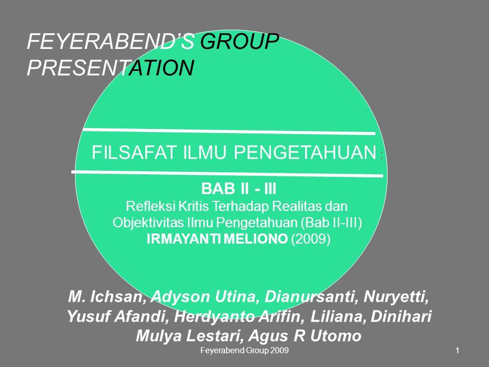 Feyerabend Group 20091 FILSAFAT ILMU PENGETAHUAN : BAB II - III Refleksi Kritis Terhadap Realitas dan Objektivitas Ilmu Pengetahuan (Bab II-III) IRMAYANTI MELIONO (2009) FEYERABEND'S GROUP PRESENTATION M.