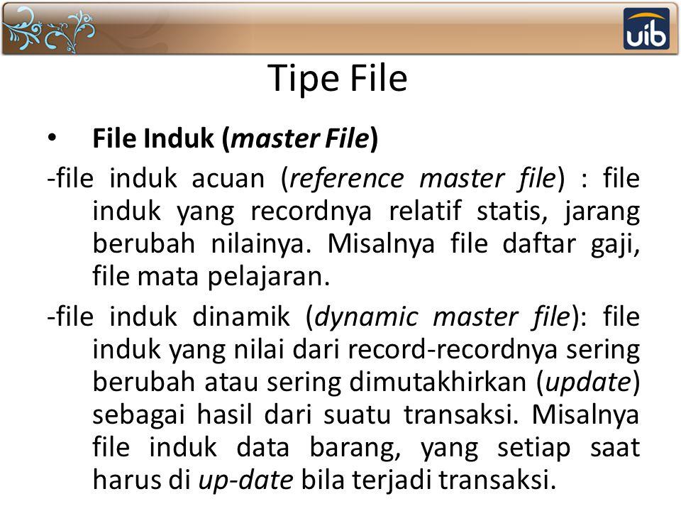 Tipe File File Induk (master File) -file induk acuan (reference master file) : file induk yang recordnya relatif statis, jarang berubah nilainya. Misa