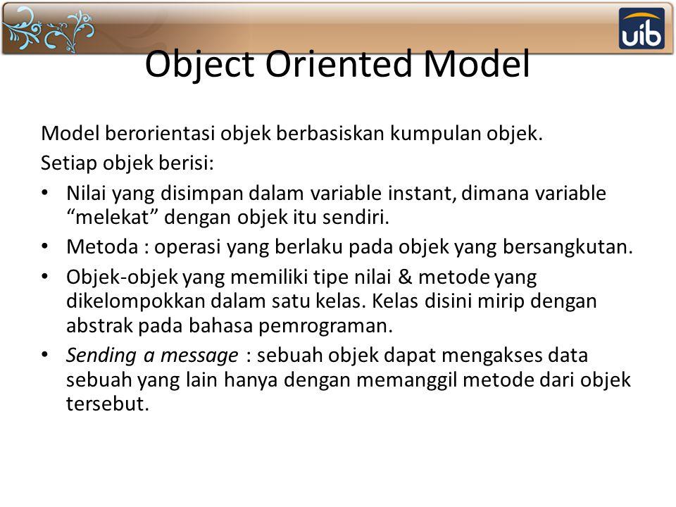 Object Oriented Model Model berorientasi objek berbasiskan kumpulan objek. Setiap objek berisi: Nilai yang disimpan dalam variable instant, dimana var