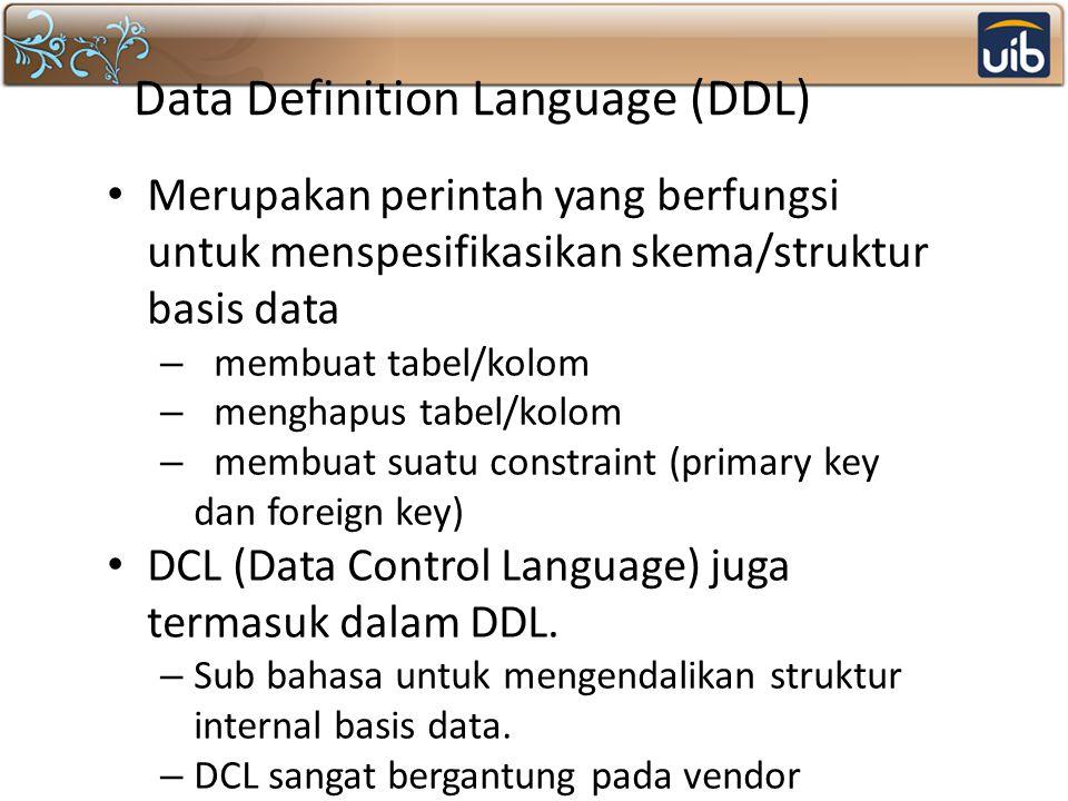 Data Definition Language (DDL) Merupakan perintah yang berfungsi untuk menspesifikasikan skema/struktur basis data – membuat tabel/kolom – menghapus t