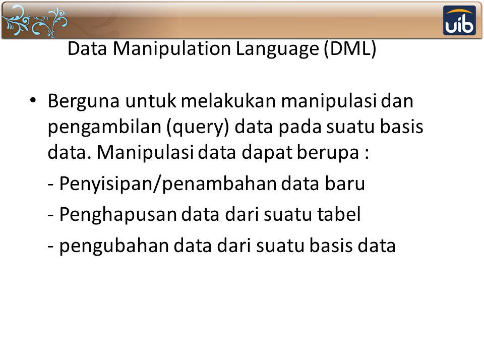 Data Manipulation Language (DML) Berguna untuk melakukan manipulasi dan pengambilan (query) data pada suatu basis data. Manipulasi data dapat berupa :