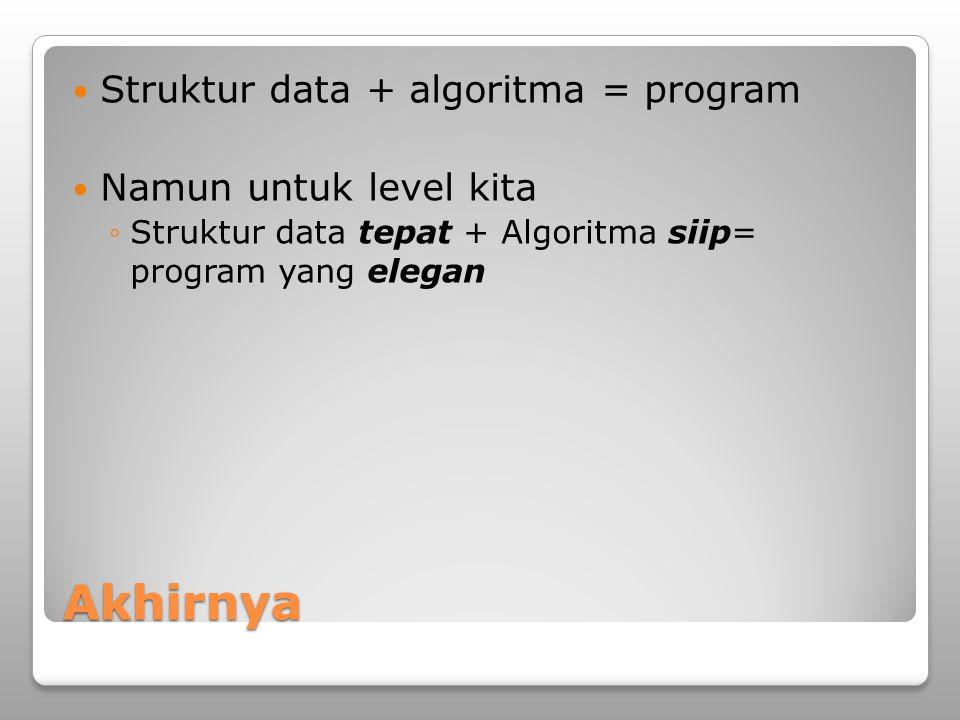 Akhirnya Struktur data + algoritma = program Namun untuk level kita ◦Struktur data tepat + Algoritma siip= program yang elegan