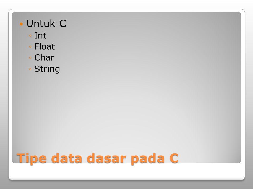 Tipe data dasar pada C Untuk C ◦Int ◦Float ◦Char ◦String