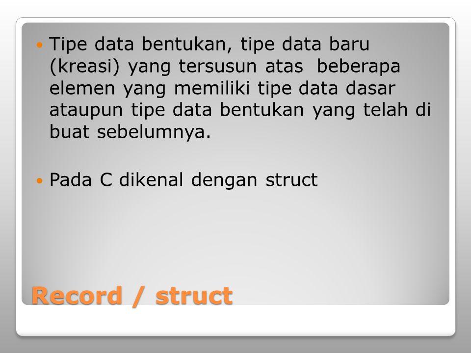 Record / struct Tipe data bentukan, tipe data baru (kreasi) yang tersusun atas beberapa elemen yang memiliki tipe data dasar ataupun tipe data bentukan yang telah di buat sebelumnya.