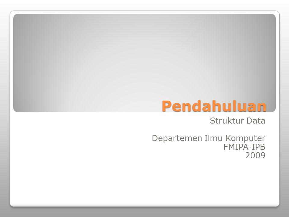 Pendahuluan Struktur Data Departemen Ilmu Komputer FMIPA-IPB 2009